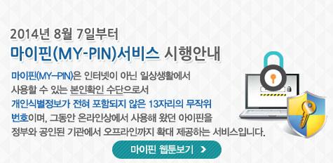 2014년 8월 7일부터 마이핀(MY-PIN)서비스 시행안내 마이핀(MY-PIN)은 인터넷이 아닌 일상생활에서 사용할 수 있는 본인확인 수단으로서 개인식별정보가 전혀 포함되지 않은 13자리의 무작위 번호이며, 그동안 온라인상에서 사용해 왔던 아이핀을 정부와 공인된 기관에서 오프라인까지 확대 제공하는 서비스입니다. 마이핀 웹툰보기