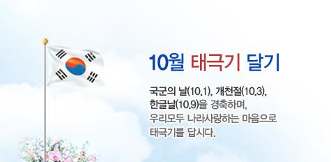 10월 태극기 달기 - 국군의 날(10.1), 개천절(10.3),  한글날(10.9)을 경축하며,  우리모두 나라사랑하는 마음으로  태극기를 답시다.