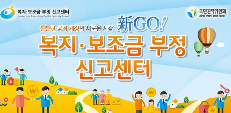 복지ㆍ보조금 부정 신고센터 튼튼한 국가 재정의 새로운 시작 新GO! 복지ㆍ보조금 부정 신고센터 국민권익위원회