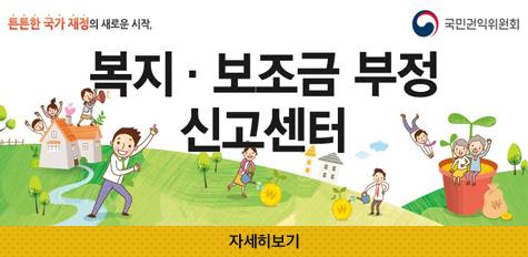 특특한 국가 재정의 새로운 시작. 복지ㆍ보조금 부정 신고센터 국민권익위원회 자세히보기