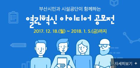 부산시민과 시설공단이 함께하는 열린혁신 아이디어 공모전 2017.12.18.(월) ~ 2018.1.5.(금)까지 자세히보기