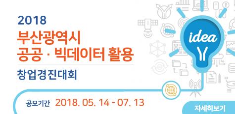 2018 부산광역시 공공·빅데이터 활용 창업경진대회, 공모기간 : 2018.05.14 - 07.13, 자세히보기