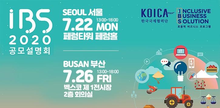 IBS 2020 공모설명회[팝업내용 : IBS 2020 공모설명회, SEOUL 서울 7.22 MON 13:00~18:00, 페럼타워 페럼홀, BUSAN 부산 7.26 FRI 13:00~18:00, 벡스코 제 1전시장 2층 회의실, KOICA 한국국제협력단 로고, IBS 포용적 비즈니스 프로그램 로고]