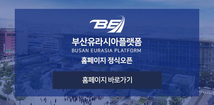부산유라시아플랫폼[팝업내용 : BUSAN EURASIA PLATFORM 홈페이지 정식오픈, 링크-홈페이지 바로가기]