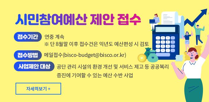 시민참여예산 제안 접수 *접수기간 : 연중 계속 (※단 8월말 이후 접수건은 익년도 예산편성 시 검토) *접수방법 : 메일접수(bisco-budget@bisco.or.kr) *사업제안 대상 : 공단 관리 시설의 환경 개선 및 서비스 제고 등 공공복리 증진에 기여할 수 있는 예산 수반 사업 (자세히 보기+)