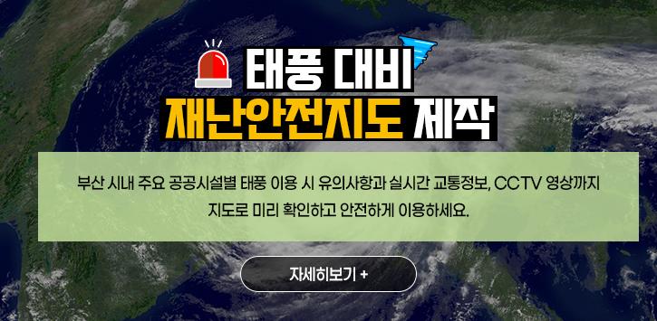 태풍 대비 재난안전지도 제작 : 부산 시내 주요 공공시설별 태풍 이용시 유의사항과 실시간 교통정보, cctv 영상까지 지도로 미리 확인하고 안전하게 이용하세요. (자세히보기+)